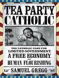 Tea Party Catholic, Samuel Gregg