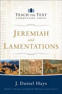 Teach the Text Commentary Series: Jeremiah and Lamentations (Teach the Text Commentary Series), J. Daniel Hays