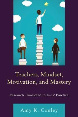 Teachers, Mindset, Motivation, and Mastery, Amy K. Conley