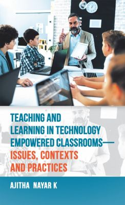 Teaching and Learning in Technology Empowered Classrooms—Issues, Contexts and Practices, Ajitha Nayar K