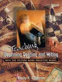 Teaching Beginning Reading and Writing with the Picture Word Inductive Model, Emily F. Calhoun