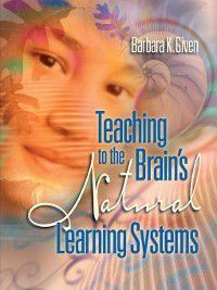 Teaching to the Brain's Natural Learning Systems, Barbara K. Given