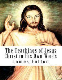 Teachings of Jesus Christ in His Own Words, James Fulton