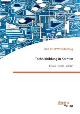 Technikbildung in Kärnten. Gestern - heute - morgen, Karl Josef Westritschnig