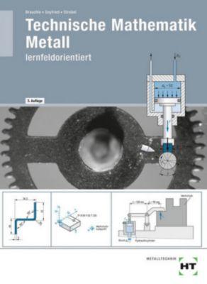 Technische Mathematik Metall - lernfeldorientiert, Hermann Brauchle, Frank Seyfried, Markus Strobel