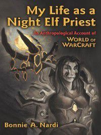 Technologies of the Imagination: New Media in Everyday Life: My Life as a Night Elf Priest, Bonnie Nardi