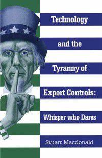 Technology and the Tyranny of Export Controls, Stuart Macdonald