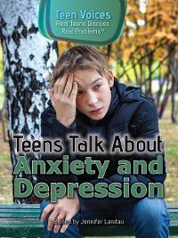 Teen Voices: Real Teens Discuss Real Problems: Teens Talk About Anxiety and Depression