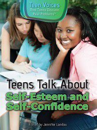 Teen Voices: Real Teens Discuss Real Problems: Teens Talk About Self-Esteem and Self-Confidence