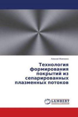 Tehnologiya formirovaniya pokrytij iz separirovannyh plazmennyh potokov, Alexej Zhizhchenko