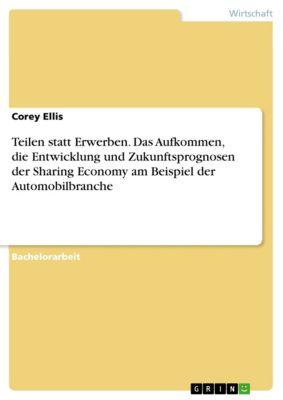 Teilen statt Erwerben. Das Aufkommen, die Entwicklung und Zukunftsprognosen der Sharing Economy am Beispiel der Automobilbranche, Corey Ellis