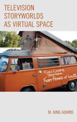 Television Storyworlds as Virtual Space, M. King Adkins
