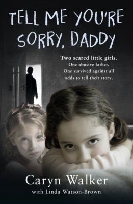 Tell Me You're Sorry, Daddy - Two Scared Little Girls. One Abusive Father. One Survived Against All Odds to Tell Their Story, Linda Watson-Brown, Caryn Walker