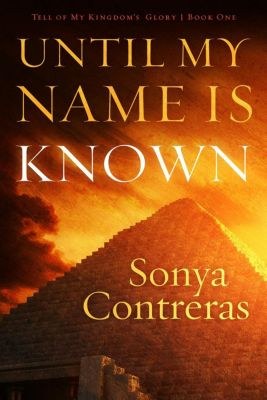 Tell of My Kingdom's Glory: Until My Name Is Known (Tell of My Kingdom's Glory, #1), Sonya Contreras