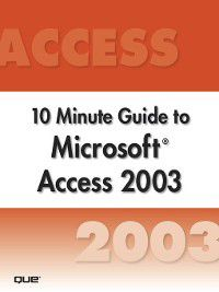 Ten Minute Guide: Microsoft Access 2003 10 Minute Guide (Secure, Joe Habraken