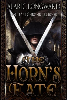 Ten Tears Chronicles: The Horn's Fate (Ten Tears Chronicles, #4), Alaric Longward