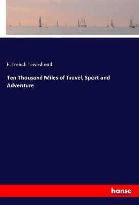 Ten Thousand Miles of Travel, Sport and Adventure, F. Trench Townshend