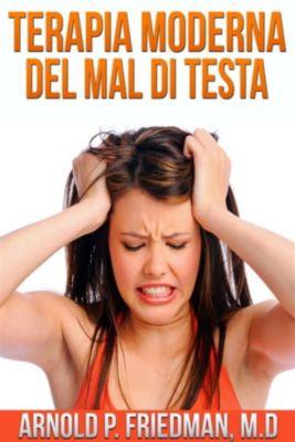 Terapia Moderna del Mal di Testa (Tradotto), M.d., Arnold P. Fridman