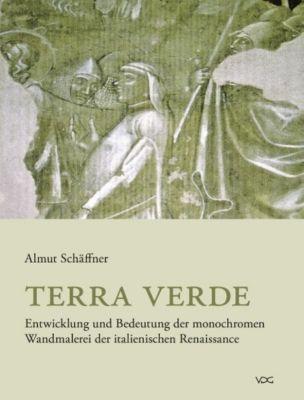 Terra verde. Entwicklung und Bedeutung der monochromen Wandmalerei der italienischen Renaissance, Almut Schäffner