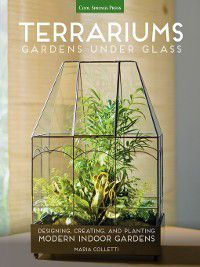 Terrariums - Gardens Under Glass, Maria Colletti