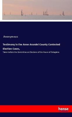 Testimony in the Anne Arundel County Contested Election Cases,, Anonymous