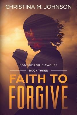 Testimony Publishers, LLC: FAITH TO FORGIVE, Christina M Johnson