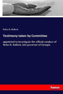 Testimony taken by Committee, Rufus B. Bullock