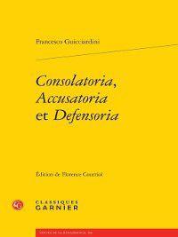 Textes de la Renaissance: Consolatoria, Accusatoria et Defensoria, Francesco Guicciardini