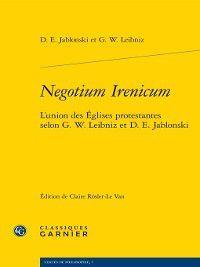 Textes de philosophie: Negotium Irenicum--L'union des Églises protestantes selon G. W. Leibniz et D. E. Jablonski, G. W. Leibniz, D. E. Jablonski