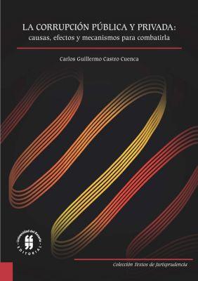 Textos de Jurisprudencia: La corrupción pública y privada: causas, efectos y mecanismos para combatirla, Carlos Guillermo Castro Cuenca