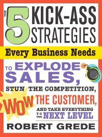 The 5 Kick-Ass Strategies Every Business Needs, Robert Grede