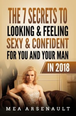 The 7 Secrets to Looking & Feeling Sexy & Confident for You and Your Man in 2018, Mea M Arsenault