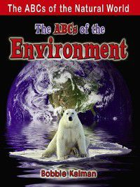 The ABCs of the Natural World: The ABCs of the Environment, Bobbie Kalman