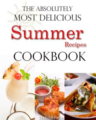 The Absolutely Most Delicious Summer Recipes Cookbook, Madison Parker