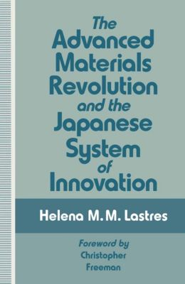 The Advanced Materials Revolution and the Japanese System of Innovation, Helena M. M. Lastres