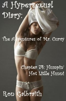 The Adventures of Mr. Curvy: Humpin' Hot Little Hunni (A Hypersexual Diary: The Adventures of Mr. Curvy, Chapter 74), Ron Galbraith