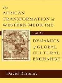The African Transformation of Western Medicine and the Dynamics of Global Cultural Exchange, David Baronov