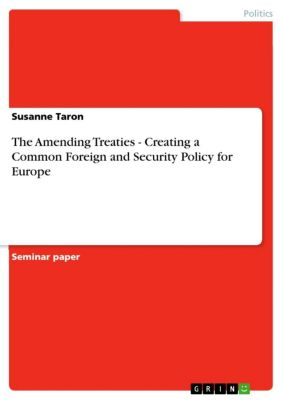 The Amending Treaties - Creating a Common Foreign and Security Policy for Europe, Susanne Taron