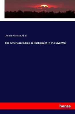 The American Indian as Participant in the Civil War, Annie Heloise Abel