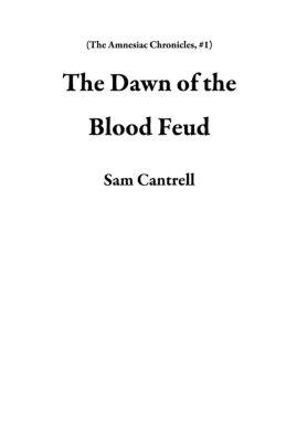 The Amnesiac Chronicles: The Dawn of the Blood Feud (The Amnesiac Chronicles, #1), Sam Cantrell