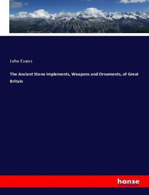 The Ancient Stone Implements, Weapons and Ornaments, of Great Britain, John Evans
