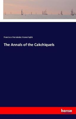 The Annals of the Cakchiquels, Francisco Hernández Arana Xajilá