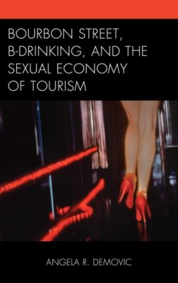 The Anthropology of Tourism: Heritage, Mobility, and Society: Bourbon Street, B-Drinking, and the Sexual Economy of Tourism, Angela R. Demovic