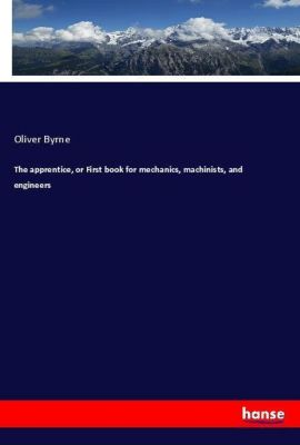 The apprentice, or First book for mechanics, machinists, and engineers, Oliver Byrne