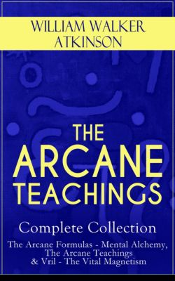 THE ARCANE TEACHINGS - Complete Collection: The Arcane Formulas - Mental Alchemy, The Arcane Teachings & Vril - The Vital Magnetism, William Walker Atkinson