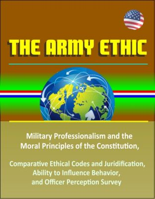 The Army Ethic: Military Professionalism and the Moral Principles of the Constitution, Comparative Ethical Codes and Juridification, Ability to Influence Behavior, and Officer Perception Survey
