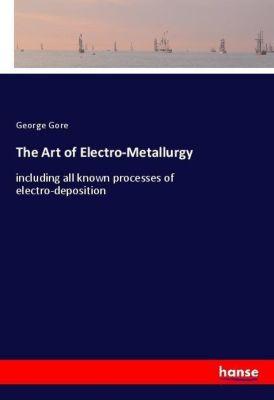 The Art of Electro-Metallurgy, George Gore