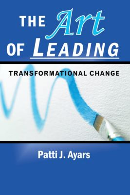 The Art of Leading Transformational Change, Patti J. Ayars