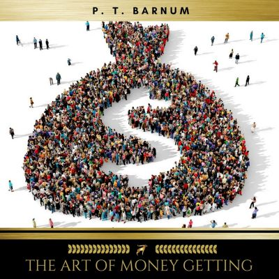 The Art of Money Getting Or, Golden Rules for Making Money, P. T. Barnum