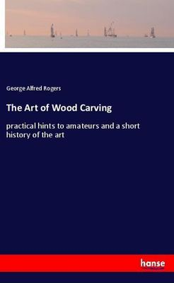 The Art of Wood Carving, George Alfred Rogers